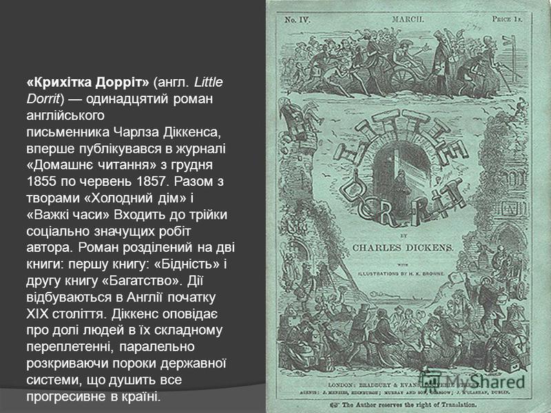 «Крихітка Дорріт» (англ. Little Dorrit) одинадцятий роман англійського письменника Чарлза Діккенса, вперше публікувався в журналі «Домашнє читання» з грудня 1855 по червень 1857. Разом з творами «Холодний дім» і «Важкі часи» Входить до трійки соціаль