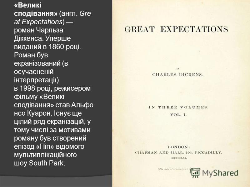 «Великі сподівання» (англ. Gre at Expectations) роман Чарльза Діккенса. Уперше виданий в 1860 році. Роман був екранізований (в осучасненій інтерпретації) в 1998 році; режисером фільму «Великі сподівання» став Альфо нсо Куарон. Існує ще цілий ряд екра