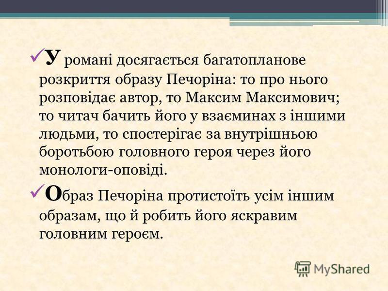 У романі досягається багатопланове розкриття образу Печоріна: то про нього розповідає автор, то Максим Максимович; то читач бачить його у взаєминах з іншими людьми, то спостерігає за внутрішньою боротьбою головного героя через його монологи-оповіді.