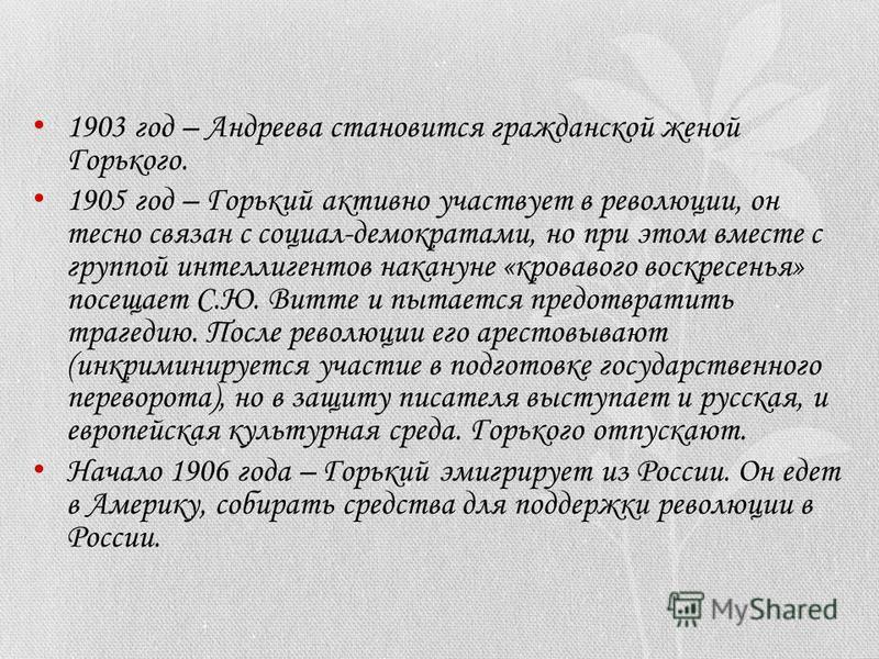 1903 год – Андреева становится гражданской женой Горького. 1905 год – Горький активно участвует в революции, он тесно связан с социал-демократами, но при этом вместе с группой интеллигентов накануне «кровавого воскресенья» посещает С.Ю. Витте и пытае