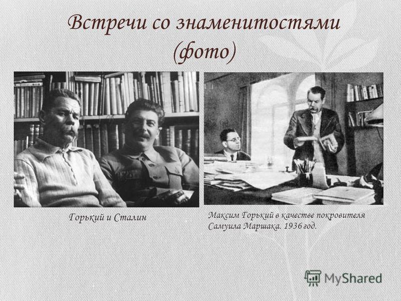 Встречи со знаменитостями (фото) Горький и Сталин Максим Горький в качестве покровителя Самуила Маршака. 1936 год.