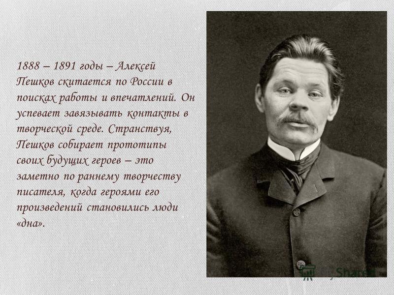 1888 – 1891 годы – Алексей Пешков скитается по России в поисках работы и впечатлений. Он успевает завязывать контакты в творческой среде. Странствуя, Пешков собирает прототипы своих будущих героев – это заметно по раннему творчеству писателя, когда г