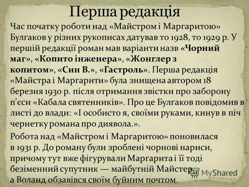 Час початку роботи над «Майстром і Маргаритою» Булгаков у різних рукописах датував то 1928, то 1929 р. У першій редакції роман мав варіанти назв «Чорний маг», «Копито інженера», «Жонглер з копитом», «Син В.», «Гастроль». Перша редакція «Майстра і Мар