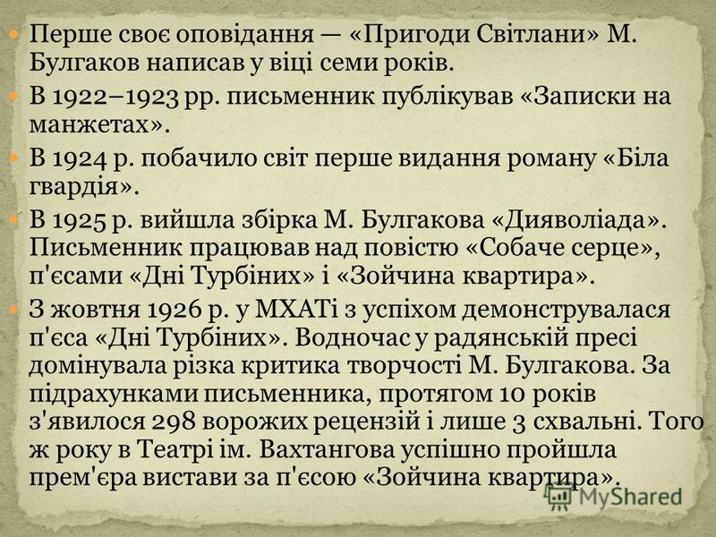 Перше своє оповідання «Пригоди Світлани» М. Булгаков написав у віці семи років. В 1922–1923 рр. письменник публікував «Записки на манжетах». В 1924 р. побачило світ перше видання роману «Біла гвардія». В 1925 р. вийшла збірка М. Булгакова «Дияволіада