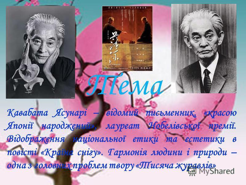 Тема Кавабата Ясунарі – відомий письменник, «красою Японії народжений», лауреат Нобелівської премії. Відображення національної етики та естетики в повісті «Країна снігу». Гармонія людини і природи – одна з головних проблем твору «Тисяча журавлів»