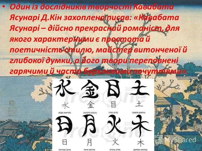 Один із дослідників творчості Кавабата Ясунарі Д.Кін захоплено писав: «Кавабата Ясунарі – дійсно прекрасний романіст, для якого характерними є простота й поетичність стилю, майстер витонченої й глибокої думки, а його твори переповнені гарячими й част