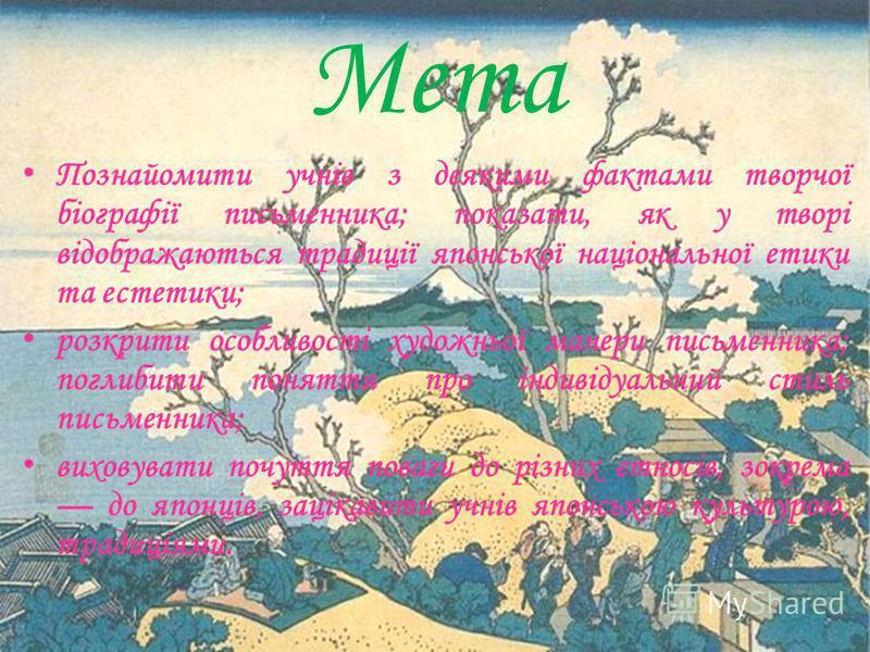 Мета П ознайомити учнів з деякими фактами творчої біографії письменника; показати, як у творі відображаються традиції японської національної етики та естетики; р озкрити особливості художньої манери письменника; поглибити поняття про індивідуальний с