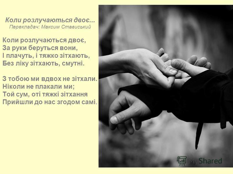 Коли розлучаються двоє... Перекладач: Максим Стависький Коли розлучаються двоє, За руки беруться вони, I плачуть, і тяжко зітхають, Без ліку зітхають, смутні. З тобою ми вдвох не зітхали. Ніколи не плакали ми; Той сум, оті тяжкі зітхання Прийшли до н