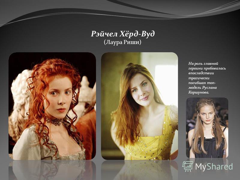 Рэйчел Хёрд-Вуд (Лаура Риши) На роль главной героини пробовалась впоследствии трагически погибшая топ- модель Руслана Коршунова.