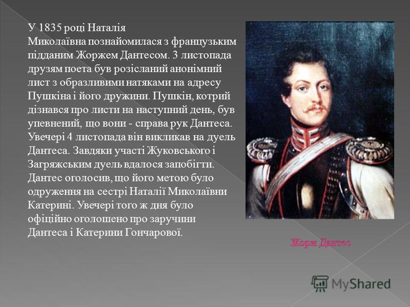 У 1835 році Наталія Миколаївна познайомилася з французьким підданим Жоржем Дантесом. 3 листопада друзям поета був розісланий анонімний лист з образливими натяками на адресу Пушкіна і його дружини. Пушкін, котрий дізнався про листи на наступний день,