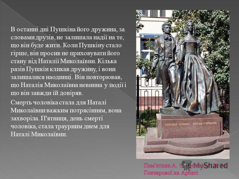 В останні дні Пушкіна його дружина, за словами друзів, не залишала надії на те, що він буде жити. Коли Пушкіну стало гірше, він просив не приховувати його стану від Наталії Миколаївни. Кілька разів Пушкін кликав дружину, і вони залишалися наодинці. В