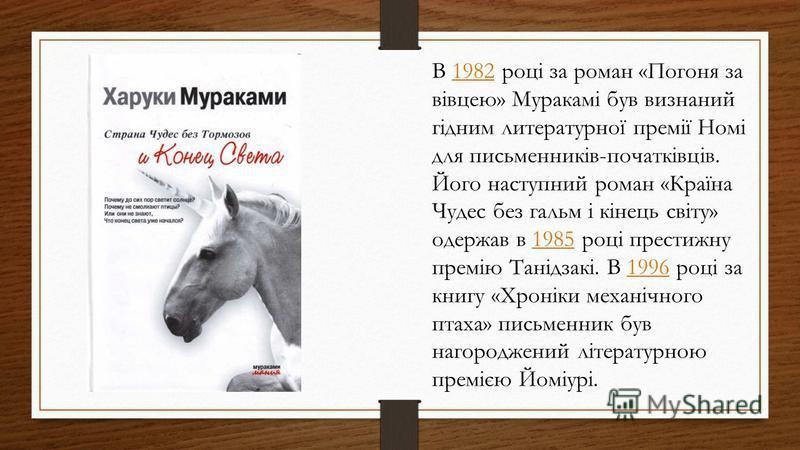 В 1982 році за роман «Погоня за вівцею» Муракамі був визнаний гідним литературної премії Номі для письменників-початківців. Його наступний роман «Країна Чудес без гальм і кінець світу» одержав в 1985 році престижну премію Танідзакі. В 1996 році за кн