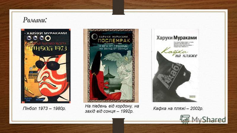Романи : Пінбол 1973 – 1980р. На південь від кордону, на захід від сонця – 1992р. Кафка на пляжі – 2002р.