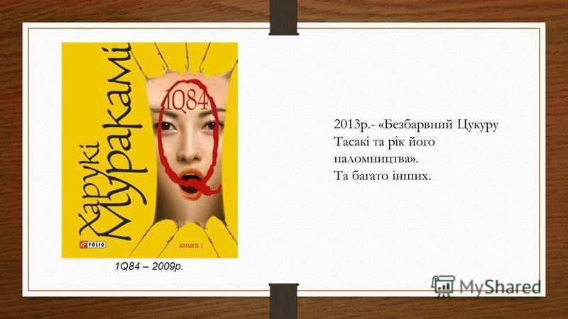 1Q84 – 2009р. 2013р.- «Безбарвний Цукуру Тасакі та рік його паломництва». Та багато інших.