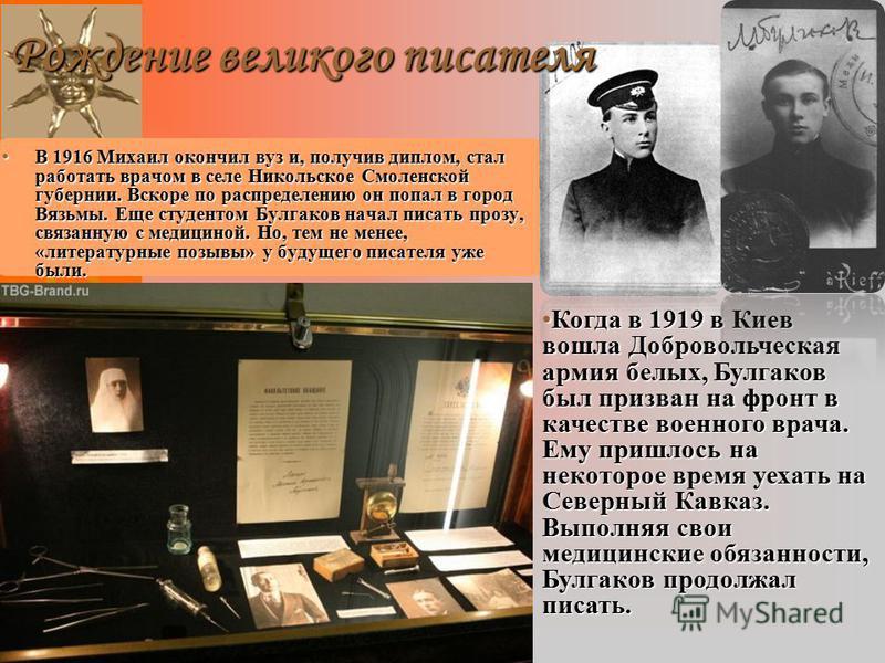 В 1916 Михаил окончил вуз и, получив диплом, стал работать врачом в селе Никольское Смоленской губернии. Вскоре по распределению он попал в город Вязьмы. Еще студентом Булгаков начал писать прозу, связанную с медициной. Но, тем не менее, «литературны