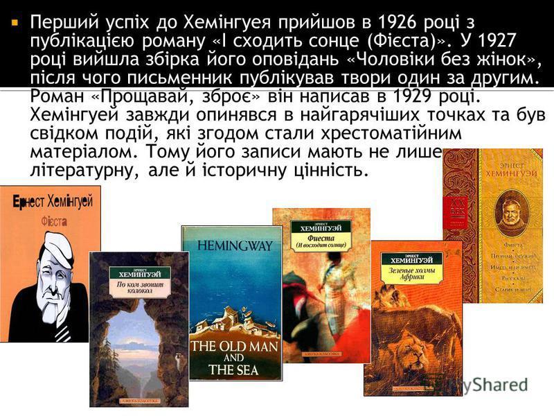 Перший успіх до Хемінгуея прийшов в 1926 році з публікацією роману «І сходить сонце (Фієста)». У 1927 році вийшла збірка його оповідань «Чоловіки без жінок», після чого письменник публікував твори один за другим. Роман «Прощавай, зброє» він написав в