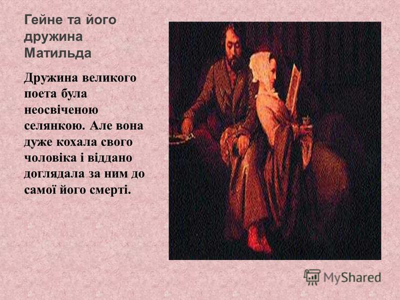 Гейне та його дружина Матильда Дружина великого поета була неосвіченою селянкою. Але вона дуже кохала свого чоловіка і віддано доглядала за ним до самої його смерті.