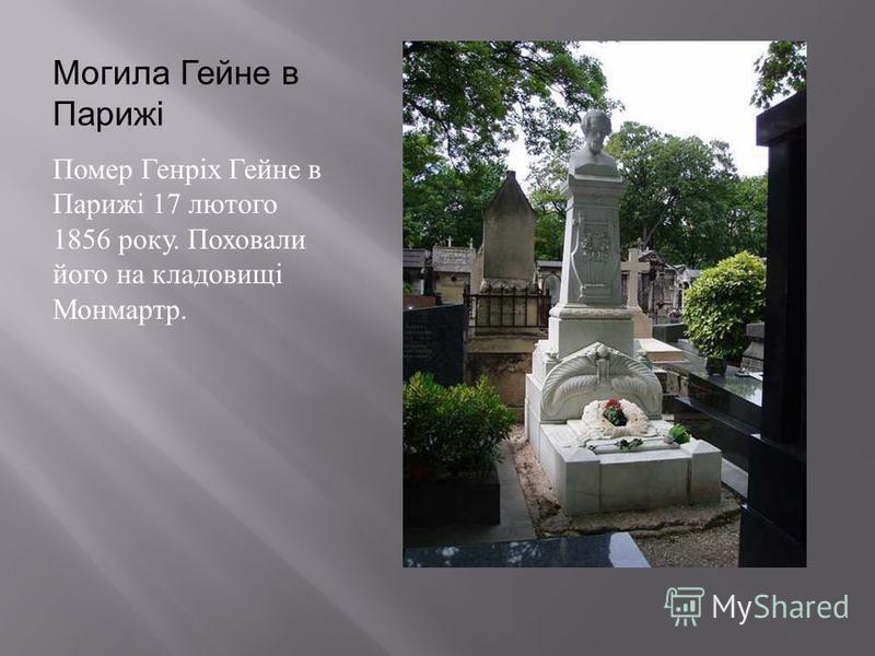 Могила Гейне в Парижі Помер Генріх Гейне в Парижі 17 лютого 1856 року. Поховали його на кладовищі Монмартр.