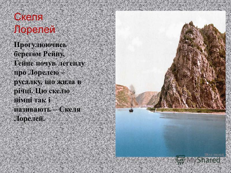Скеля Лорелей Прогулюючись берегом Рейну, Гейне почув легенду про Лорелею – русалку, що жила в річці. Цю скелю німці так і називають – Скеля Лорелей.