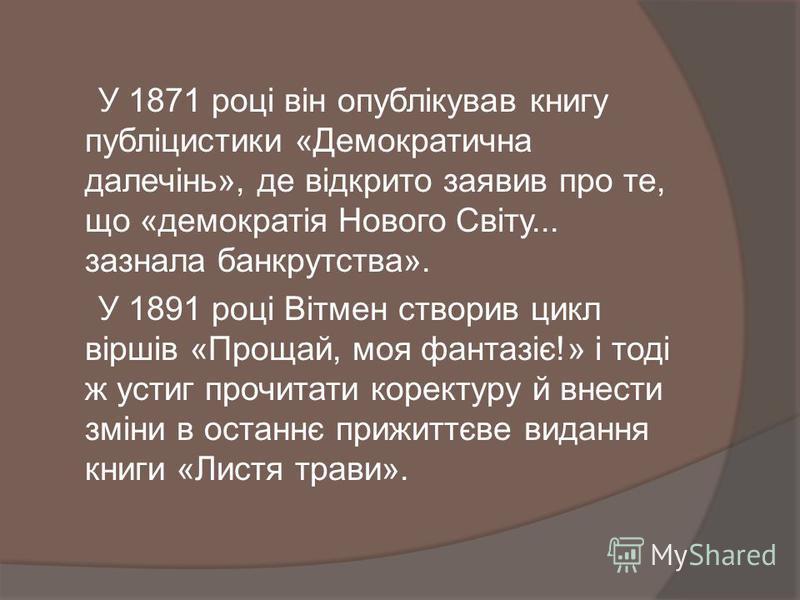 У 1871 році він опублікував книгу публіцистики «Демократична далечінь», де відкрито заявив про те, що «демократія Нового Світу... зазнала банкрутства». У 1891 році Вітмен створив цикл віршів «Прощай, моя фантазіє!» і тоді ж устиг прочитати коректуру