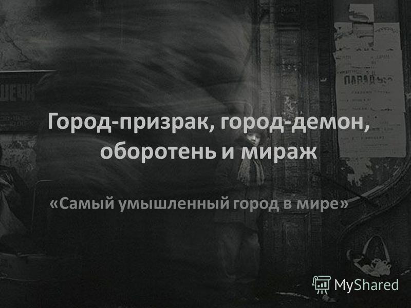 Город-призрак, город-демон, оборотень и мираж «Самый умышленный город в мире»