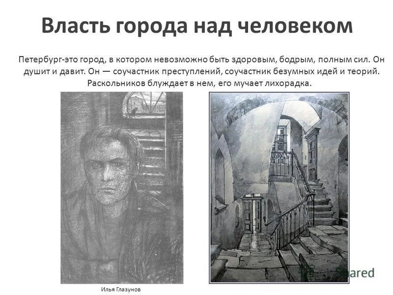 Власть города над человеком Петербург-это город, в котором невозможно быть здоровым, бодрым, полным сил. Он душит и давит. Он соучастник преступлений, соучастник безумных идей и теорий. Раскольников блуждает в нем, его мучает лихорадка. Илья Глазунов