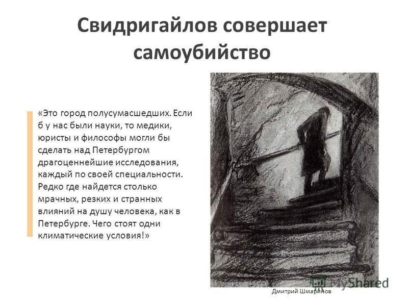Свидригайлов совершает самоубийство «Это город полусумасшедших. Если б у нас были науки, то медики, юристы и философы могли бы сделать над Петербургом драгоценнейшие исследования, каждый по своей специальности. Редко где найдется столько мрачных, рез