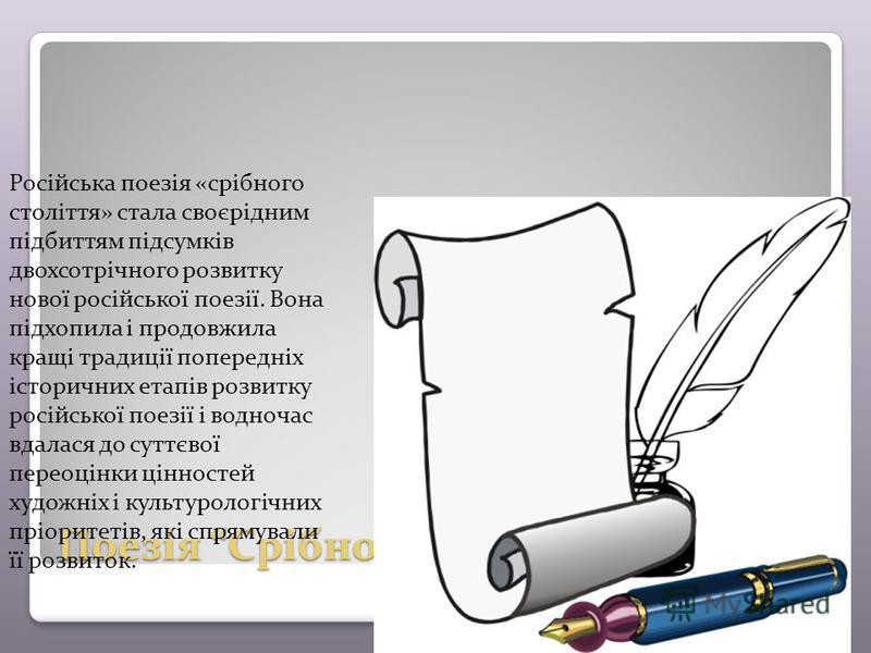 Поезія Срібного століття Російська поезія «срібного століття» стала своєрідним підбиттям підсумків двохсотрічного розвитку нової російської поезії. Вона підхопила і продовжила кращі традиції попередніх історичних етапів розвитку російської поезії і в