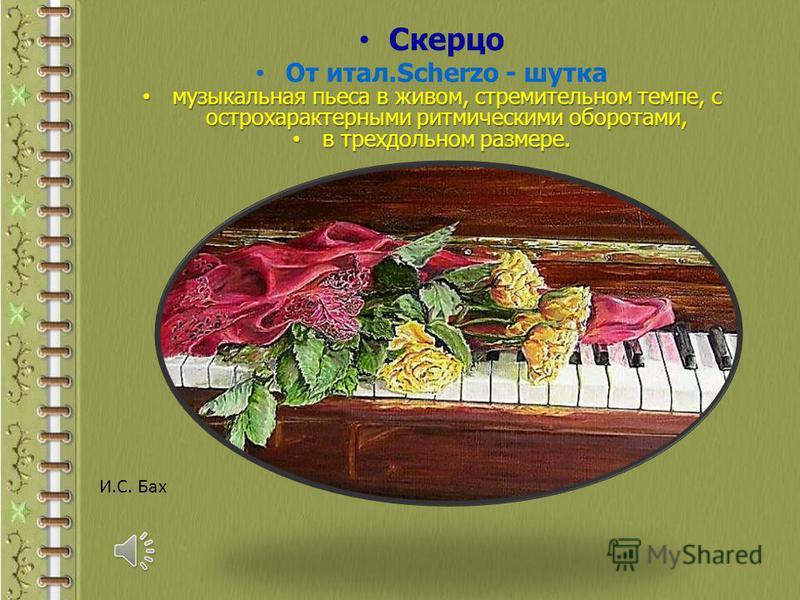 Скерцо От итал.Scherzo - шутка музыкальная пьеса в живом, стремительном темпе, с острохарактерными ритмическими оборотами, музыкальная пьеса в живом, стремительном темпе, с острохарактерными ритмическими оборотами, в трехдольном размере. в трехдольно