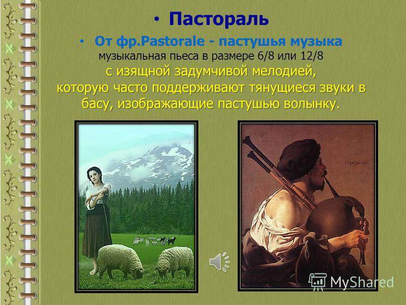 Пастораль От фр.Pastorale - пастушья музыка музыкальная пьеса в размере 6/8 или 12/8 с изящной задумчивой мелодией, которую часто поддерживают тянущиеся звуки в басу, изображающие пастушью волынку.