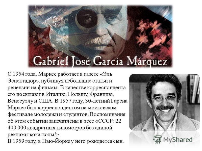 Габриэль Гарсиа Маркес родился 6 марта 1927 года, в колумбийском городке Аракатака (департамент Магдалена). В 1940 году, в возрасте 12 лет, Габриэль получил стипендию и начал учёбу в иезуитском колледже городка Сипакира, в 30 км к северу от Боготы. В