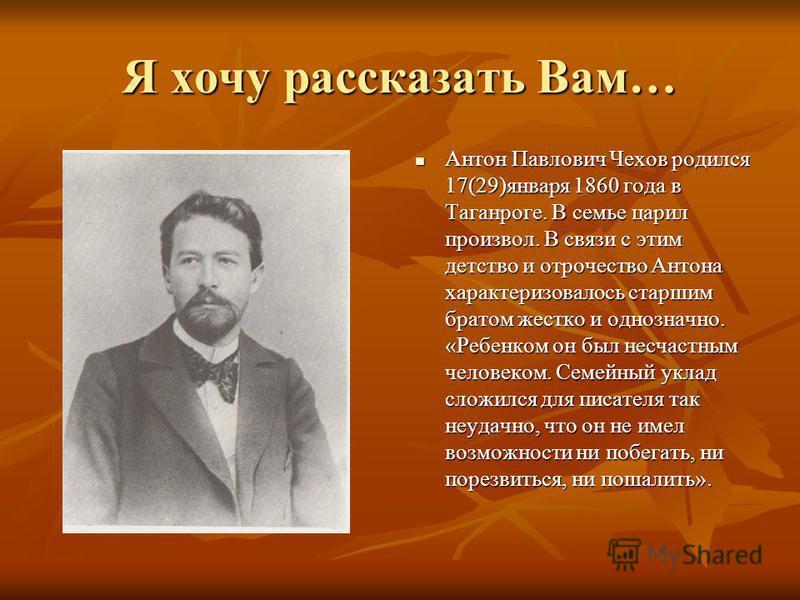 Я хочу рассказать Вам… Антон Павлович Чехов родился 17(29)января 1860 года в Таганроге. В семье царил произвол. В связи с этим детство и отрочество Антона характеризовалось старшим братом жестко и однозначно. «Ребенком он был несчастным человеком. Се
