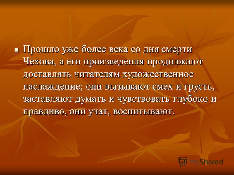 Прошло уже более века со дня смерти Чехова, а его произведения продолжают доставлять читателям художественное наслаждение; они вызывают смех и грусть, заставляют думать и чувствовать глубоко и правдиво, они учат, воспитывают. Прошло уже более века со