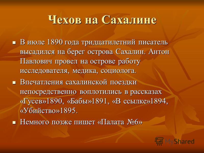 Чехов на Сахалине В июле 1890 года тридцатилетний писатель высадился на берег острова Сахалин. Антон Павлович провел на острове работу исследователя, медика, социолога. В июле 1890 года тридцатилетний писатель высадился на берег острова Сахалин. Анто