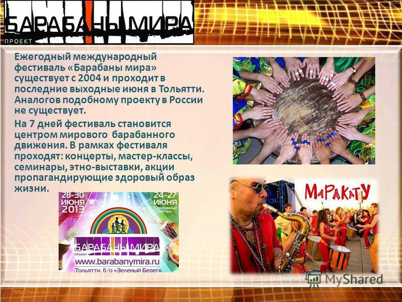 Ежегодный международный фестиваль «Барабаны мира» существует с 2004 и проходит в последние выходные июня в Тольятти. Аналогов подобному проекту в России не существует. На 7 дней фестиваль становится центром мирового барабанного движения. В рамках фес