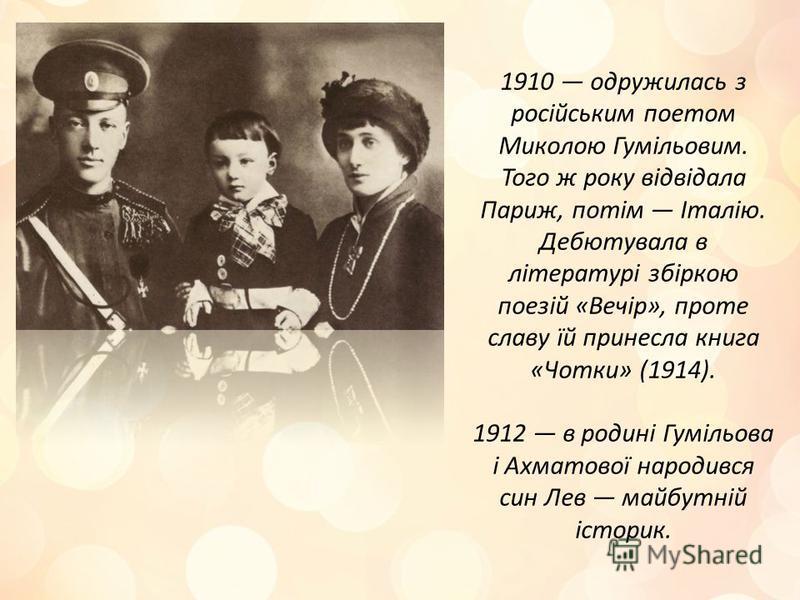 1910 одружилась з російським поетом Миколою Гумільовим. Того ж року відвідала Париж, потім Італію. Дебютувала в літературі збіркою поезій «Вечір», проте славу їй принесла книга «Чотки» (1914). 1912 в родині Гумільова і Ахматової народився син Лев май