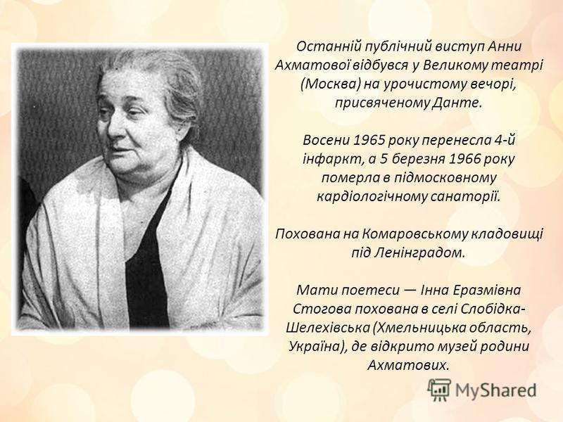Останній публічний виступ Анни Ахматової відбувся у Великому театрі (Москва) на урочистому вечорі, присвяченому Данте. Восени 1965 року перенесла 4-й інфаркт, а 5 березня 1966 року померла в підмосковному кардіологічному санаторії. Похована на Комаро