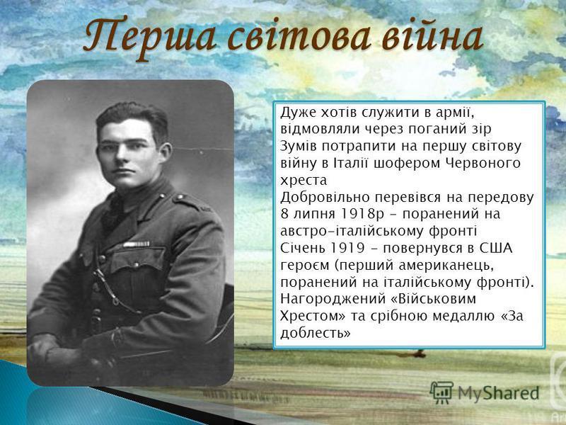 Дуже хотів служити в армії, відмовляли через поганий зір Зумів потрапити на першу світову війну в Італії шофером Червоного хреста Добровільно перевівся на передову 8 липня 1918р - поранений на австро-італійському фронті Січень 1919 - повернувся в США