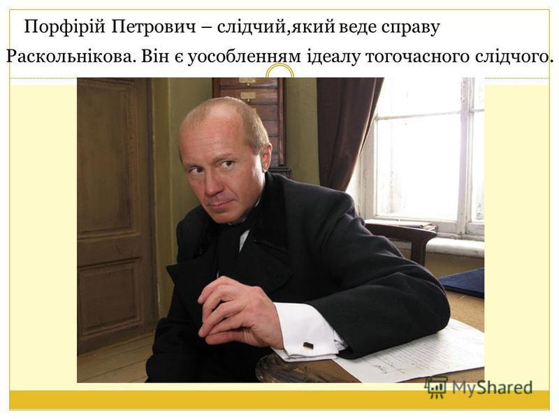 Порфірій Петрович – слідчий,який веде справу Раскольнікова. Він є уособленням ідеалу тогочасного слідчого.