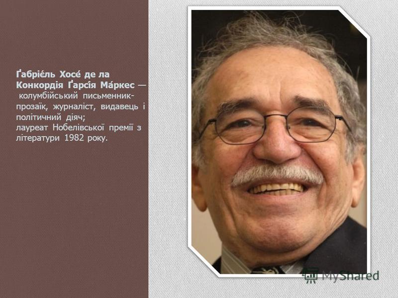 Ґабріє́ль Хосе́ де ла Конкордія Ґарсі́я Ма́ркес колумбійський письменник- прозаїк, журналіст, видавець і політичний діяч; лауреат Нобелівської премії з літератури 1982 року.
