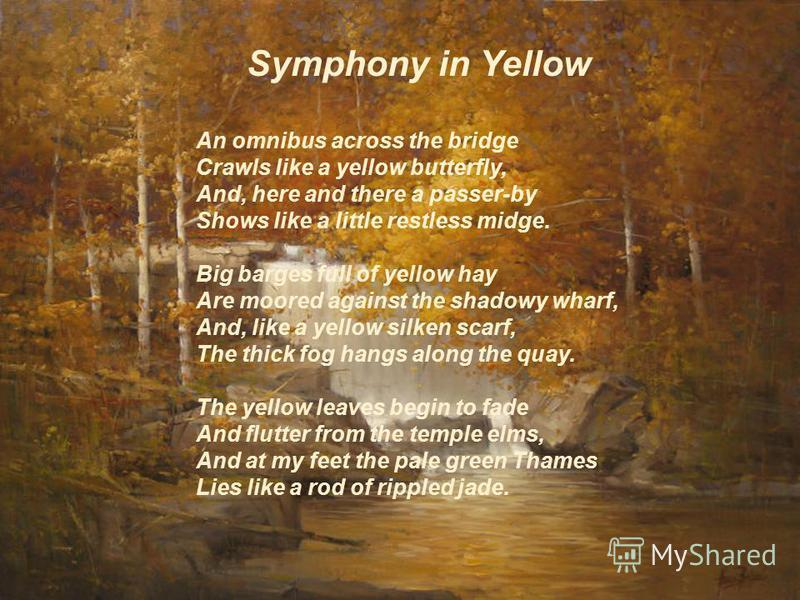 Symphony in Yellow An omnibus across the bridge Crawls like a yellow butterfly, And, here and there a passer-by Shows like a little restless midge. Big barges full of yellow hay Are moored against the shadowy wharf, And, like a yellow silken scarf, T