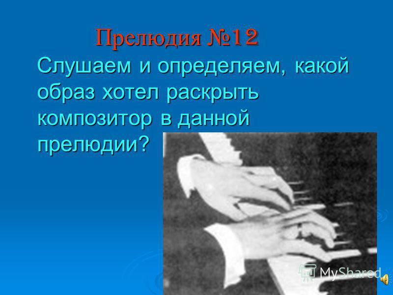 Прелюдия 12 Слушаем и определяем, какой образ хотел раскрыть композитор в данной прелюдии? Слушаем и определяем, какой образ хотел раскрыть композитор в данной прелюдии?