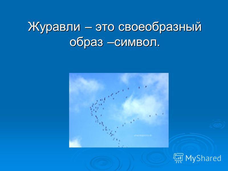 Журавли – это своеобразный образ –символ. Журавли – это своеобразный образ –символ.