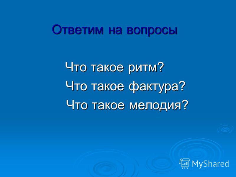 Ответим на вопросы Что такое ритм? Что такое фактура? Что такое фактура? Что такое мелодия? Что такое мелодия?