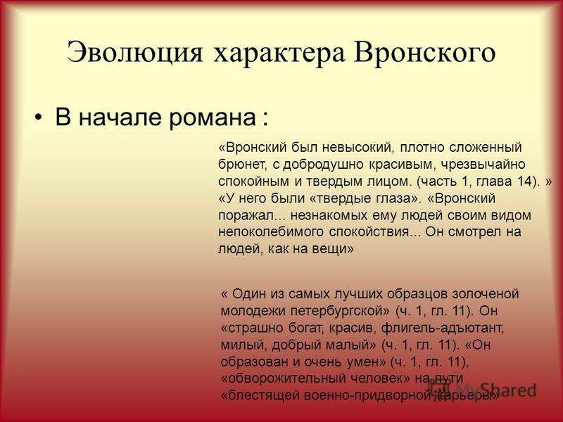 Эволюция характера Вронского В начале романа : «Вронский был невысокий, плотно сложенный брюнет, с добродушно красивым, чрезвычайно спокойным и твердым лицом. (часть 1, глава 14). » «У него были «твердые глаза». «Вронский поражал... незнакомых ему лю