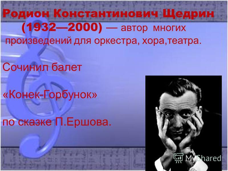 Родион Константинович Щедрин (19322000) автор многих произведений для оркестра, хора,театра. Сочинил балет «Конек-Горбунок» по сказке П.Ершова.