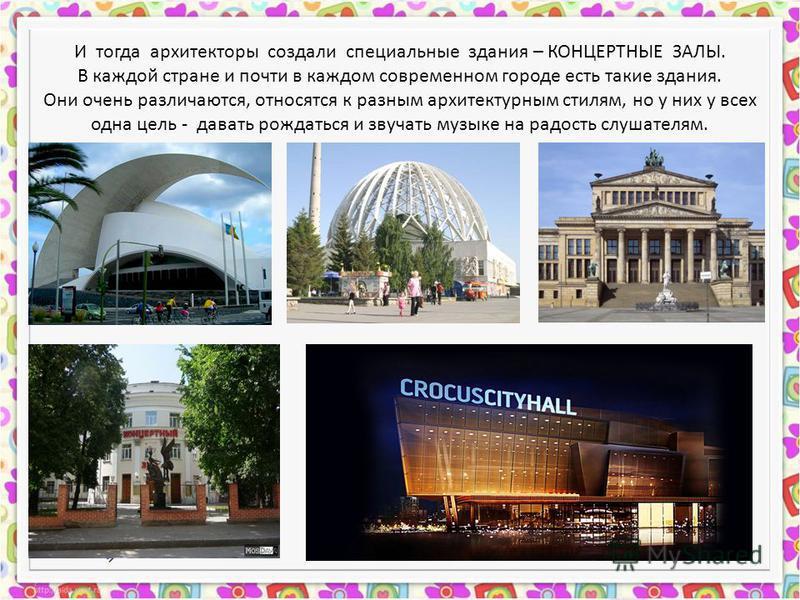 И тогда архитекторы создали специальные здания – КОНЦЕРТНЫЕ ЗАЛЫ. В каждой стране и почти в каждом современном городе есть такие здания. Они очень различаются, относятся к разным архитектурным стилям, но у них у всех одна цель - давать рождаться и зв