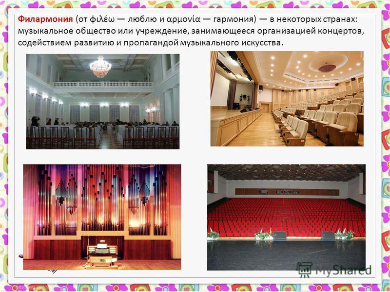Филармония (от φιλέω люблю и αρμονία гармония) в некоторых странах: музыкальное общество или учреждение, занимающееся организацией концертов, содействием развитию и пропагандой музыкального искусства.