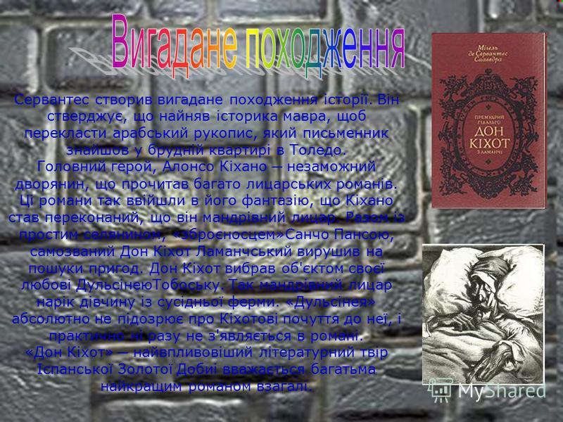 Сервантес створив вигадане походження історії. Він стверджує, що найняв історика мавра, щоб перекласти арабський рукопис, який письменник знайшов у брудній квартирі в Толедо. Головний герой, Алонсо Кіхано незаможний дворянин, що прочитав багато лицар