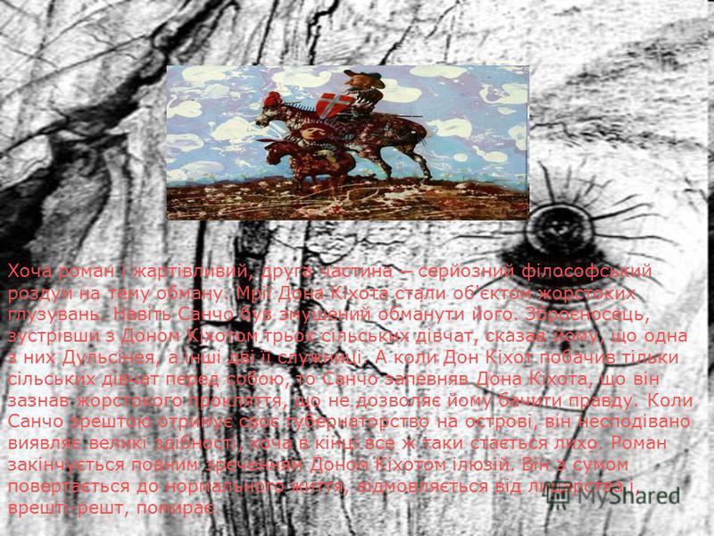 Хоча роман і жартівливий, друга частина серйозний філософський роздум на тему обману. Мрії Дона Кіхота стали об'єктом жорстоких глузувань. Навіть Санчо був змушений обманути його. Зброєносець, зустрівши з Доном Кіхотом трьох сільських дівчат, сказав